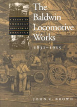 The Baldwin Locomotive Works, 1831-1915 : A Study in American Industrial Practice - John K. Brown