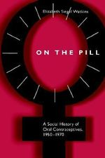 On the Pill : A Social History of Oral Contraceptives, 1950-1970 - Elizabeth Siegel Watkins