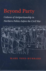Beyond Party : Cultures of Antipartisanship in Northern Politics Before the Civil War - Mark Voss-Hubbard