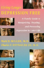 Living Longer Depression Free : A Family Guide to Recognizing, Treating and Preventing Depression in Later Life - Mark D. Miller
