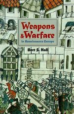 Weapons and Warfare in Renaissance Europe : Gunpowder, Technology and Tactics - Bert S. Hall
