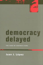 Democracy Delayed : The Case of Castro's Cuba - Juan J. Lopez