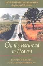 On the Backroad to Heaven : Old Order Hutterites, Mennonites, Amish and Brethren - Donald B. Kraybill