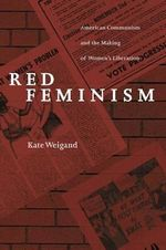Red Feminism : American Communism and the Making of Women's Liberation - Kate Weigand