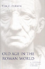 Old Age in the Roman World : A Cultural and Social History - Tim G. Parkin