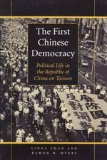 The First Chinese Democracy : Political Life in the Republic of China on Taiwan - Linda Chao
