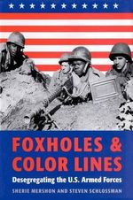 Foxholes and Color Lines : Desegregating the U.S.Armed Forces - Sherie Mershon