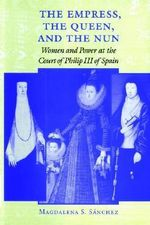 The Empress, the Queen, and the Nun : Women and Power at the Court of Philip III of Spain - Magdalena S. Sanchez