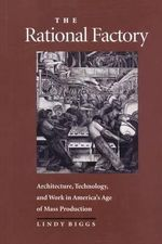 The Rational Factory : Architecture, Technology and Work in America's Age of Mass Production - Lindy Biggs