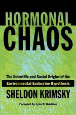 Hormonal Chaos : The Scientific and Social Origins of the Environmental Endocrine Hypothesis - Sheldon Krimsky