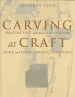Carving as Craft : Palatine East and the Greco-Roman Bone and Ivory Carving Tradition - Archer St.Clair