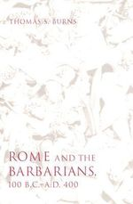 Rome and the Barbarians, 100 B.C. - A.D. 400 : Ancient Society and History - Thomas S. Burns