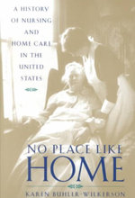 No Place Like Home : A History of Nursing and Home Care in the United States - Karen Buhler-Wilkerson