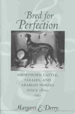 Bred for Perfection : Shorthorn Cattle, Collies and Arabian Horses Since 1800 - Margaret E. Derry