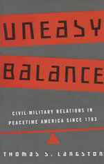 Uneasy Balance : Civil-military Relations in Peacetime America Since 1783 - Thomas S. Langston
