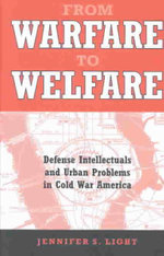 From Warfare to Welfare : Defense Intellectuals and Urban Problems in Cold War America - Jennifer S. Light