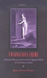 Unconscious Crime : Mental Absence and Criminal Responsibility in Victorian London - Joel Peter Eigen