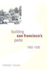 Building San Francisco's Parks, 1850-1930 : Creating the North American Landscape - Terence Young