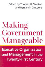 Making Government Manageable : Executive Organization and Management in the Twenty-First Century