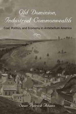 Old Dominion, Industrial Commonwealth : Coal, Politics, and Economy in Antebellum America - Sean Patrick Adams
