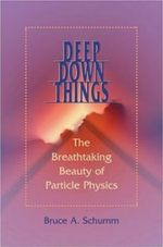 Deep Down Things : The Breathtaking Beauty of Particle Physics - Bruce A. Schumm