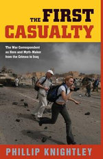 The First Casualty : The War Correspondent as Hero and Myth-maker from the Crimea to Iraq - Phillip Knightley