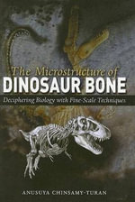 The Microstructure of Dinosaur Bone : Deciphering Biology with Fine-scale Techniques - Anusuya Chinsamy-Turan