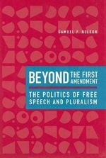 Beyond the First Amendment : The Politics of Free Speech and Pluralism - Samuel P. Nelson