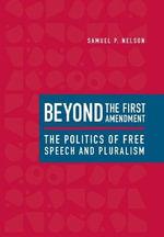 Beyond the First Amendment : The Politics of Free Speech and Pluralism - Samuel P. Nelson