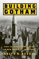 Building Gotham : Civic Culture and Public Policy in New York City, 1898-1938 - Keith D. Revell