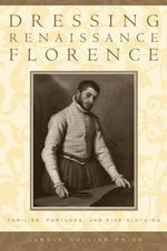 Dressing Renaissance Florence : Families, Fortunes, and Fine Clothing - Carole Collier Frick