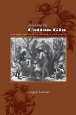 Inventing the Cotton Gin : Machine and Myth in Antebellum America - Angela Lakwete