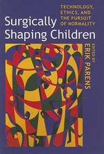 Surgically Shaping Children : Technology, Ethics, and the Pursuit of Normality