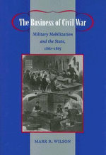 The Business of Civil War : Military Mobilization and the State, 1861-1865 - Mark R. Wilson