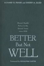 Better But Not Well : Mental Health Policy in the United States Since 1950 - Richard G. Frank