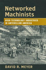Networked Machinists : High-technology Industries in Antebellum America - David R. Meyer