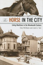 The Horse in the City : Living Machines in the Nineteenth Century - Clay McShane