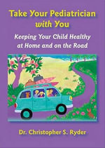 Take Your Pediatrician with You : Keeping Your Child Healthy at Home and on the Road - Christopher S. Ryder