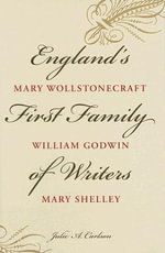 England's First Family of Writers : Mary Wollstonecraft, William Godwin, Mary Shelley - Julie A. Carlson