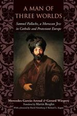 A Man of Three Worlds : Samuel Pallache, a Moroccan Jew in Catholic and Protestant Europe - Mercedes Garcia-Arenal