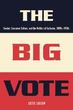 The Big Vote : Gender, Consumer Culture, and the Politics of Exclusion, 1890s-1920s - Liette Gidlow
