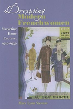 Dressing Modern Frenchwomen : Marketing Haute Couture, 1919-1939 - Mary Lynn Stewart