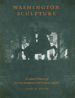 Washington Sculpture : A Cultural History of Outdoor Sculpture in the Nation's Capital - James M. Goode