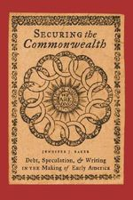 Securing the Commonwealth : Debt, Speculation, and Writing in the Making of Early America - Jennifer J. Baker