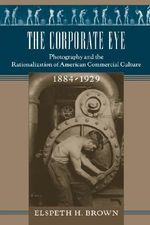 The Corporate Eye : Photography and the Rationalization of American Commercial Culture, 1884-1929 - Elspeth H. Brown