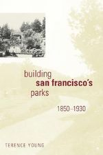 Building San Francisco's Parks, 1850-1930 : Creating the North American Landscape (Paperback) - Terence Young