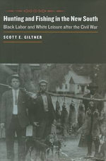 Hunting and Fishing in the New South : Black Labor and White Leisure After the Civil War - Scott E. Giltner