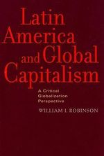Latin America and Global Capitalism : A Critical Globalization Perspective - William I. Robinson