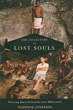 The Collectors of Lost Souls : Turning Kuru Scientists into Whitemen - Warwick Anderson