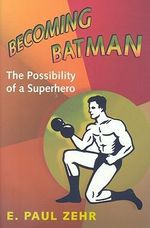 Becoming Batman : The Possibility of a Superhero - E. Paul Zehr